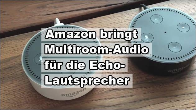 Amazon bringt Multiroom-Audio für die Echo-Lautsprecher